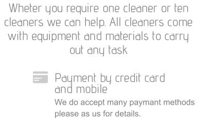 Payment by credit card  and mobile We do accept many paymant methods please as us for details. Wheter you require one cleaner or ten cleaners we can help. All cleaners come with equipment and materials to carry out any task