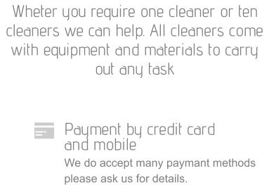 Payment by credit card  and mobile We do accept many paymant methods please ask us for details. Wheter you require one cleaner or ten cleaners we can help. All cleaners come with equipment and materials to carry out any task